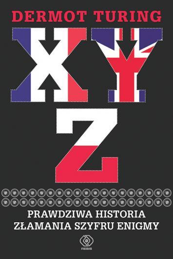 X Y Z. Prawdziwa historia złamania szyfru Enigmy